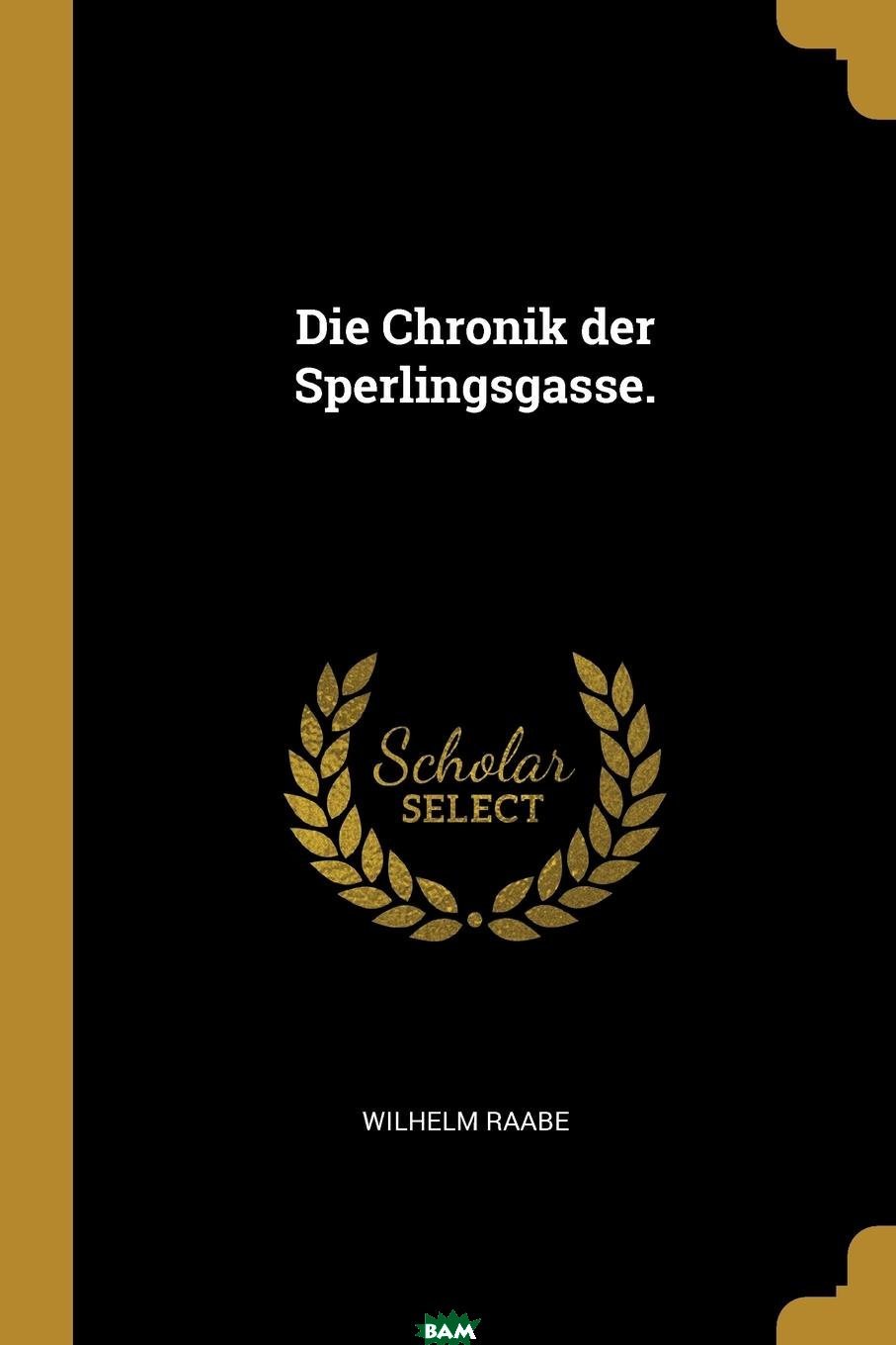 Купить Die Chronik der Sperlingsgasse., Wilhelm Raabe, 9781011358816