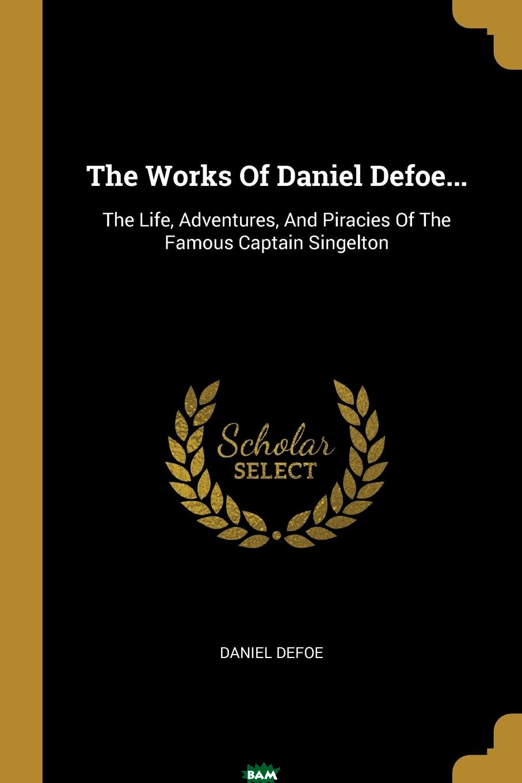 Купить The Works Of Daniel Defoe... The Life, Adventures, And Piracies Of The Famous Captain Singelton, 9781011365135