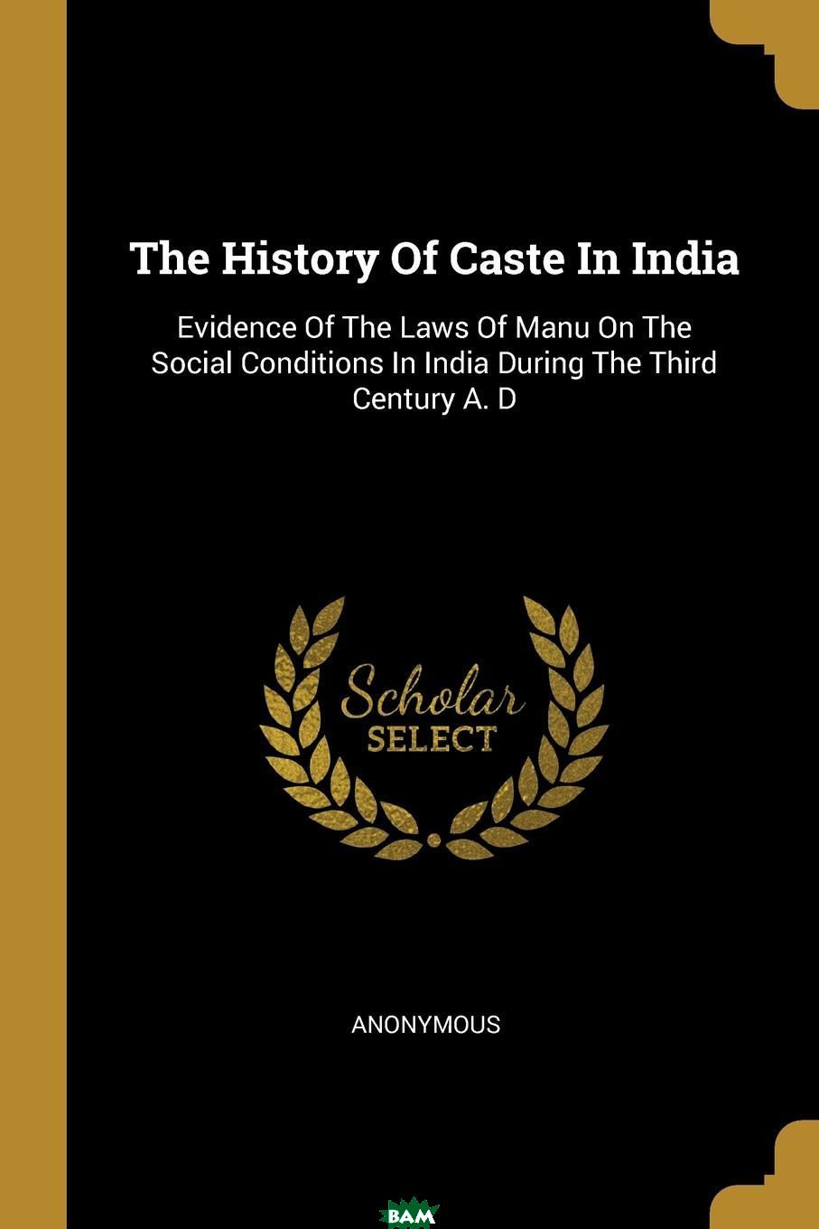 Купить The History Of Caste In India. Evidence Of The Laws Of Manu On The Social Conditions In India During The Third Century A. D, M. l`abbe Trochon, 9781011372874