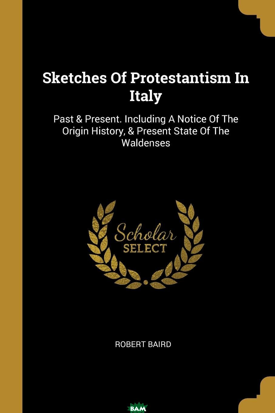 Купить Sketches Of Protestantism In Italy. Past . Present. Including A Notice Of The Origin History, . Present State Of The Waldenses, Robert Baird, 9781011069910