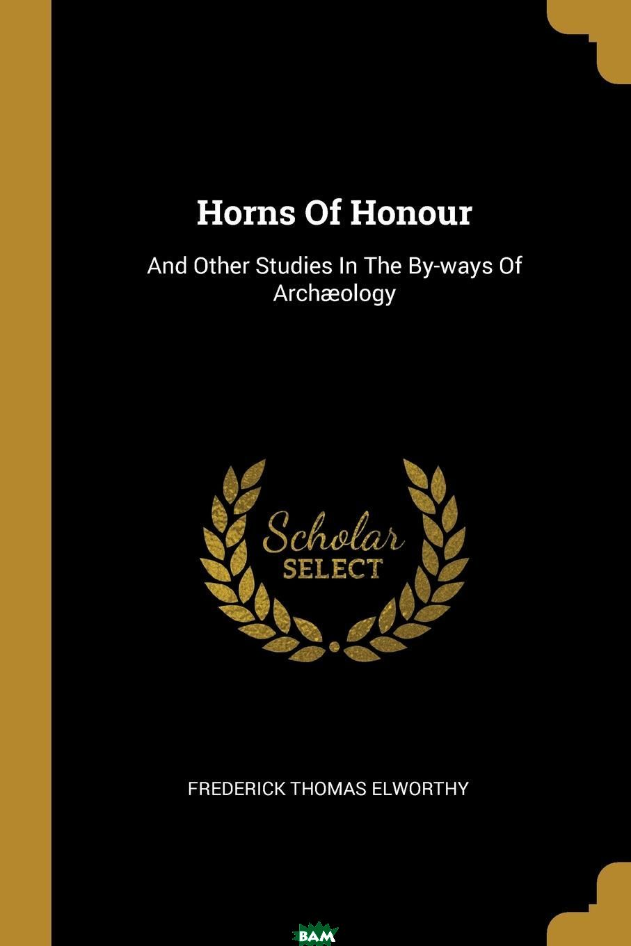 Купить Horns Of Honour. And Other Studies In The By-ways Of Archaeology, Frederick Thomas Elworthy, 9781011331345