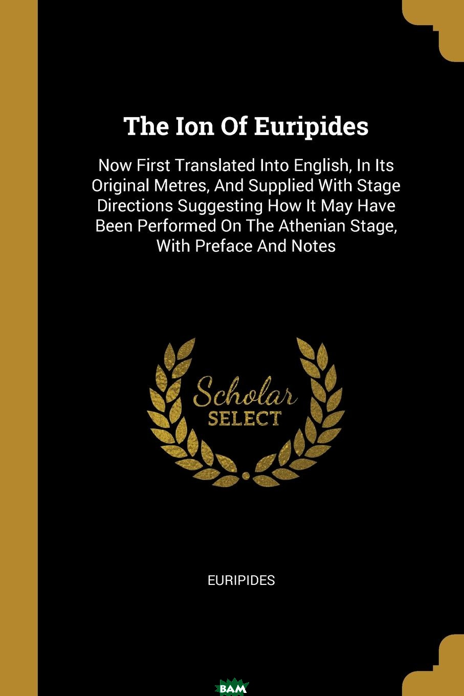 Купить The Ion Of Euripides. Now First Translated Into English, In Its Original Metres, And Supplied With Stage Directions Suggesting How It May Have Been Performed On The Athenian Stage, With Preface And No, 9781011213900