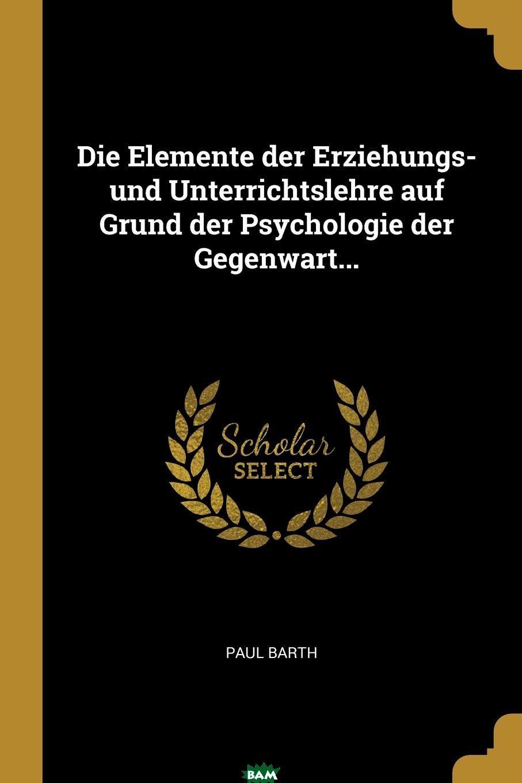 Купить Die Elemente der Erziehungs- und Unterrichtslehre auf Grund der Psychologie der Gegenwart..., Paul Barth, 9781011071951
