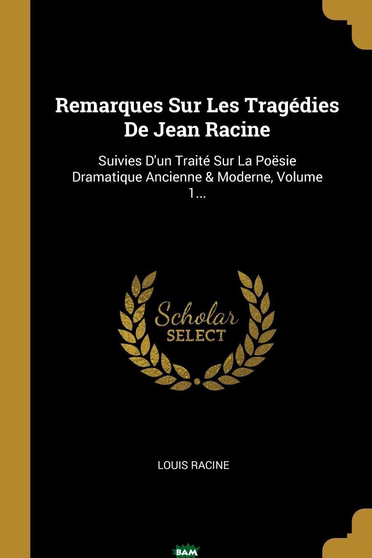 Купить Remarques Sur Les Tragedies De Jean Racine. Suivies D.un Traite Sur La Poesie Dramatique Ancienne . Moderne, Volume 1..., Louis Racine, 9781011076437