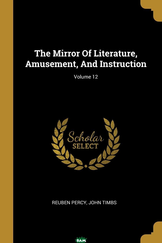 Купить The Mirror Of Literature, Amusement, And Instruction; Volume 12, Reuben Percy, John Timbs, 9781011056675