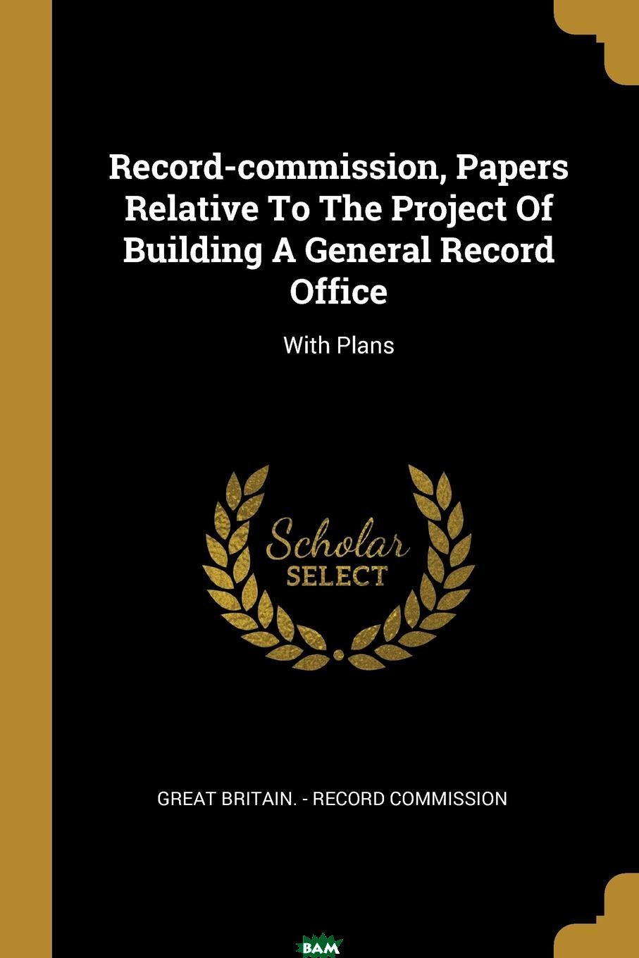 Купить Record-commission, Papers Relative To The Project Of Building A General Record Office. With Plans, 9781011067893