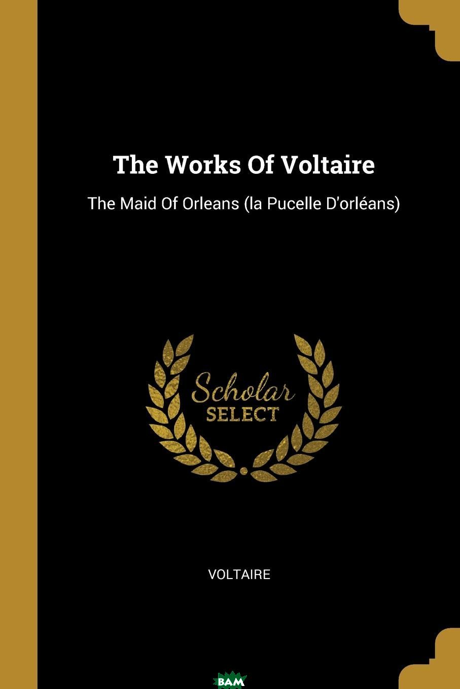 Купить The Works Of Voltaire. The Maid Of Orleans (la Pucelle D.orleans), 9781011448326
