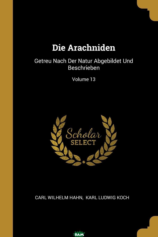 Купить Die Arachniden. Getreu Nach Der Natur Abgebildet Und Beschrieben; Volume 13, Carl Wilhelm Hahn, 9781011297443
