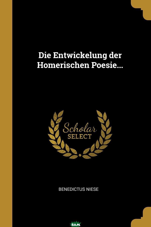 Die Entwickelung der Homerischen Poesie..., Benedictus Niese, 9781011488315  - купить со скидкой