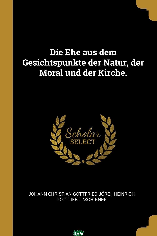 Купить Die Ehe aus dem Gesichtspunkte der Natur, der Moral und der Kirche., 9781011453610