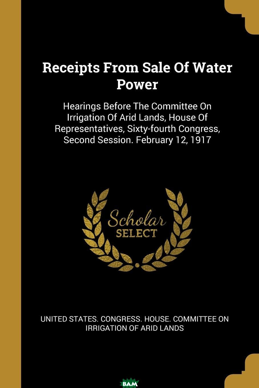 Купить Receipts From Sale Of Water Power. Hearings Before The Committee On Irrigation Of Arid Lands, House Of Representatives, Sixty-fourth Congress, Second Session. February 12, 1917, 9781011121694