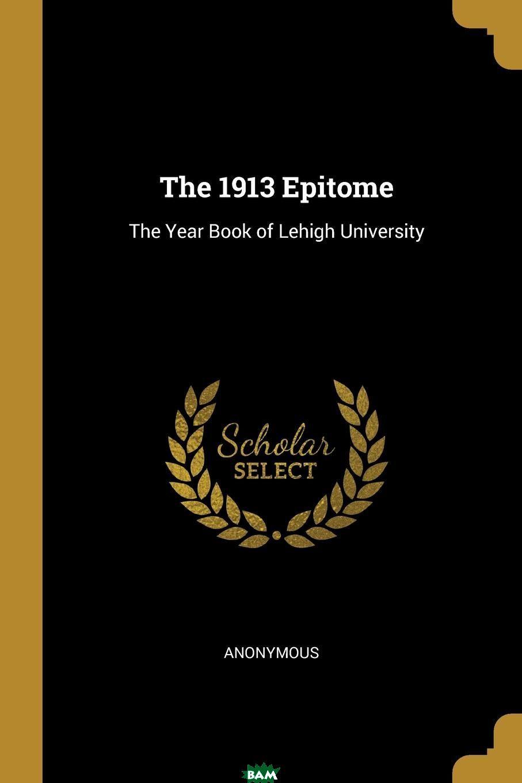 Купить The 1913 Epitome. The Year Book of Lehigh University, M. l`abb Trochon, 9781010315681
