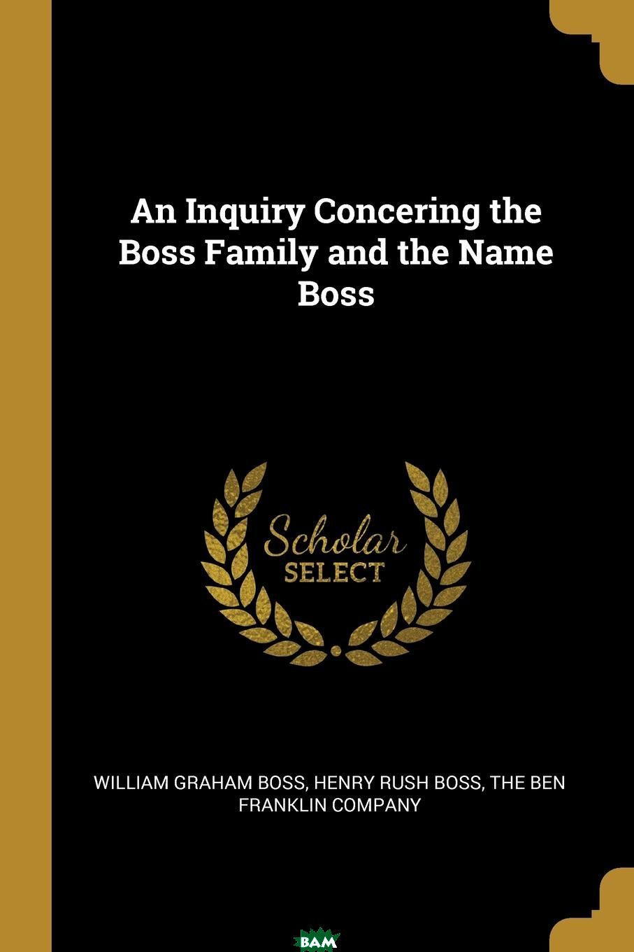 Купить An Inquiry Concering the Boss Family and the Name Boss, William Graham Boss, Henry Rush Boss, 9781010326786