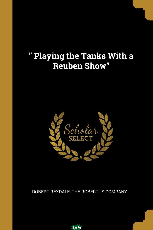 Купить Playing the Tanks With a Reuben Show, Robert Rexdale, 9781010344568