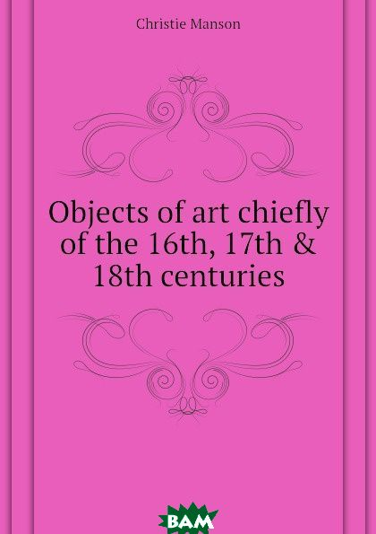 Купить Objects of art chiefly of the 16th, 17th . 18th centuries, Christie Manson, 9781175292131