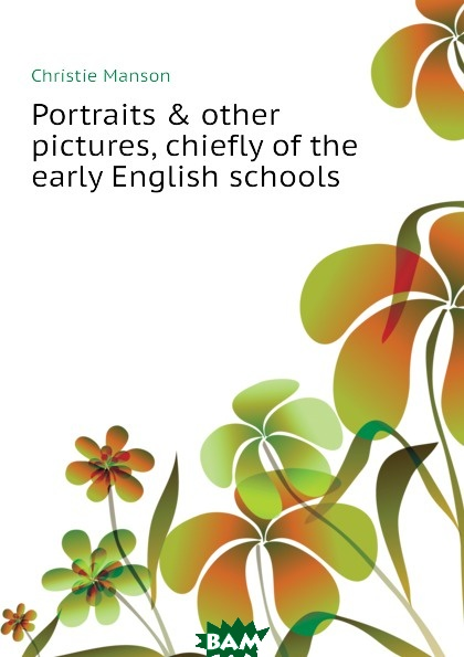 Купить Portraits . other pictures, chiefly of the early English schools, Christie Manson, 9781149931257