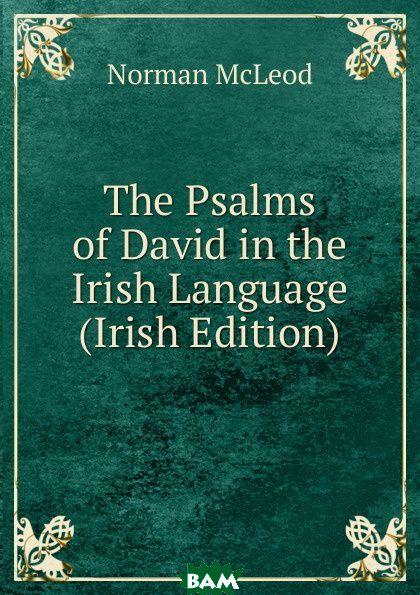 Купить The Psalms of David in the Irish Language (Irish Edition), Norman McLeod, 9785875370403