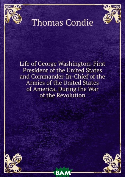 Купить Life of George Washington: First President of the United States and Commander-In-Chief of the Armies of the United States of America, During the War of the Revolution, Thomas Condie, 9785875376047