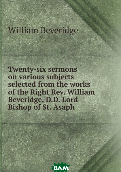 Twenty-six sermons on various subjects selected from the works of the Right Rev. William Beveridge, D.D. Lord Bishop of St. Asaph