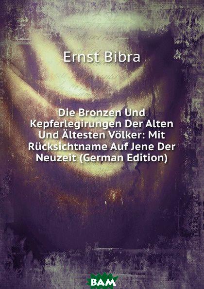 Купить Die Bronzen Und Kepferlegirungen Der Alten Und Altesten Volker: Mit Rucksichtname Auf Jene Der Neuzeit (German Edition), Ernst Bibra, 9785874869519