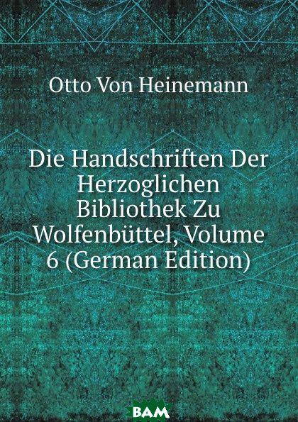 Купить Die Handschriften Der Herzoglichen Bibliothek Zu Wolfenbuttel, Volume 6 (German Edition), Otto Von Heinemann, 9785874869540