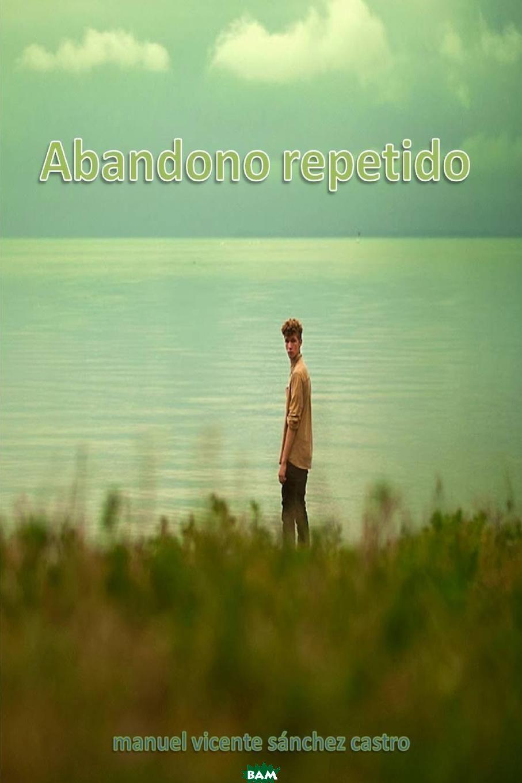 Купить ABANDONO REPETIDO, MANUEL VICENTE SANCHEZ CASTRO, 9781291949612