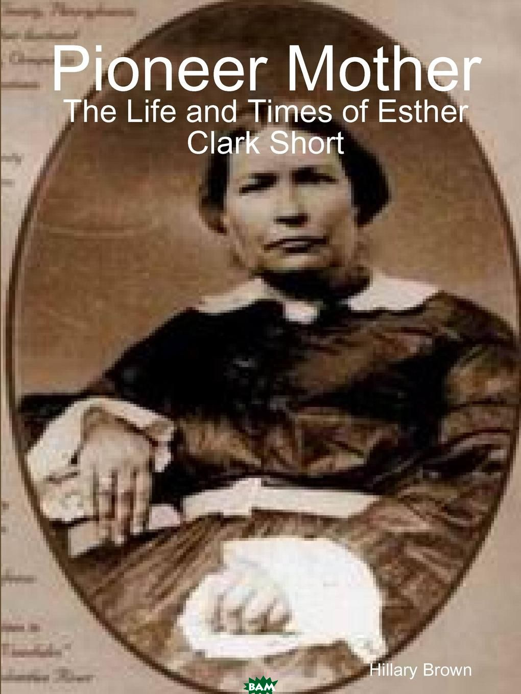 Купить Pioneer Mother. The Life and Times of Esther Clark Short, Hillary Brown, 9781257027606