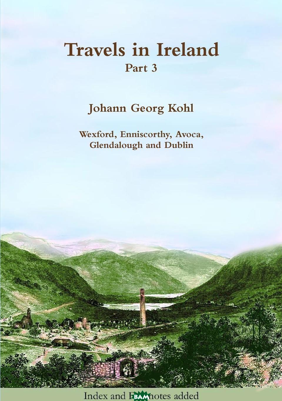 Купить Travels in Ireland. Part 3, Johann Georg Kohl, 9781909906389