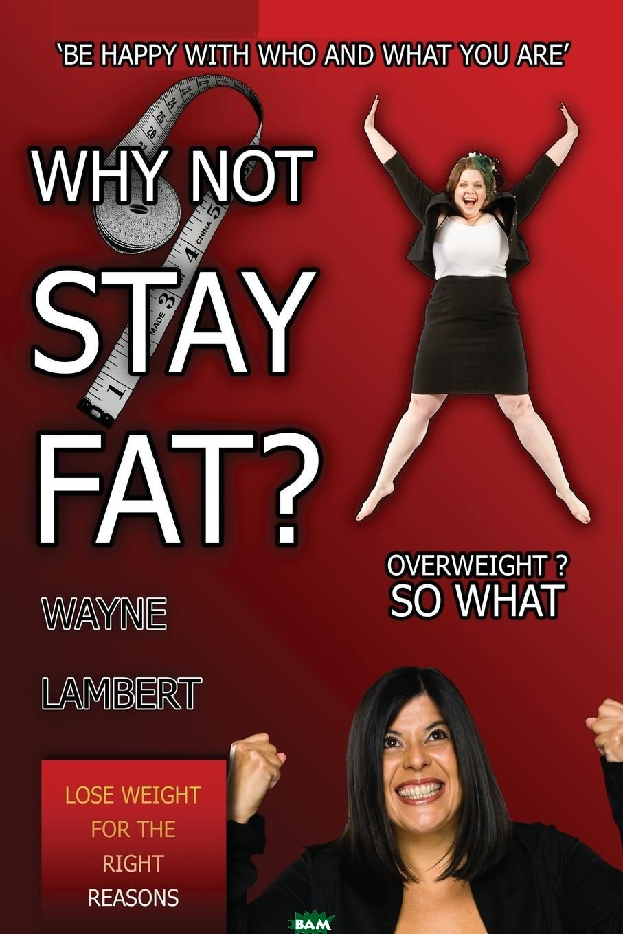 Купить Why Not Stay Fat. - Overweight. So What. .be Happy with Who and What You Are., Wayne Lambert, 9780956149435