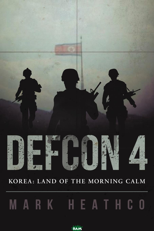Купить Defcon 4 Korea. Land of the Morning Calm, Mark Heathco, 9781483432052