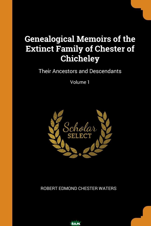 Купить Genealogical Memoirs of the Extinct Family of Chester of Chicheley. Their Ancestors and Descendants; Volume 1, Robert Edmond Chester Waters, 9780344204715
