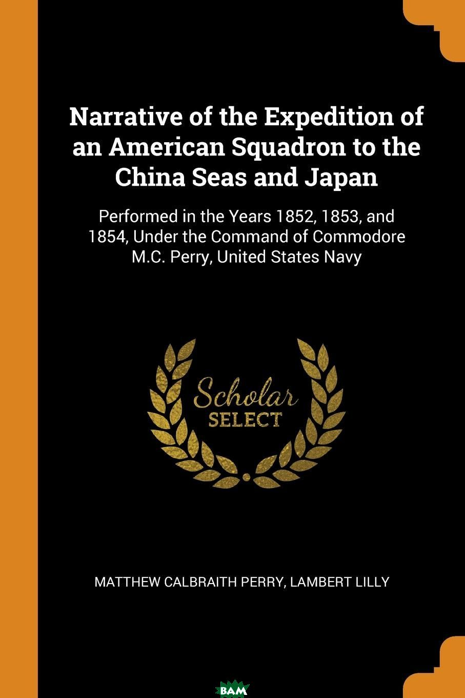 Купить Narrative of the Expedition of an American Squadron to the China Seas and Japan. Performed in the Years 1852, 1853, and 1854, Under the Command of Commodore M.C. Perry, United States Navy, Matthew Calbraith Perry, Lambert Lilly, 9780344186325