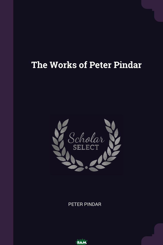 Купить The Works of Peter Pindar, 9781377504582