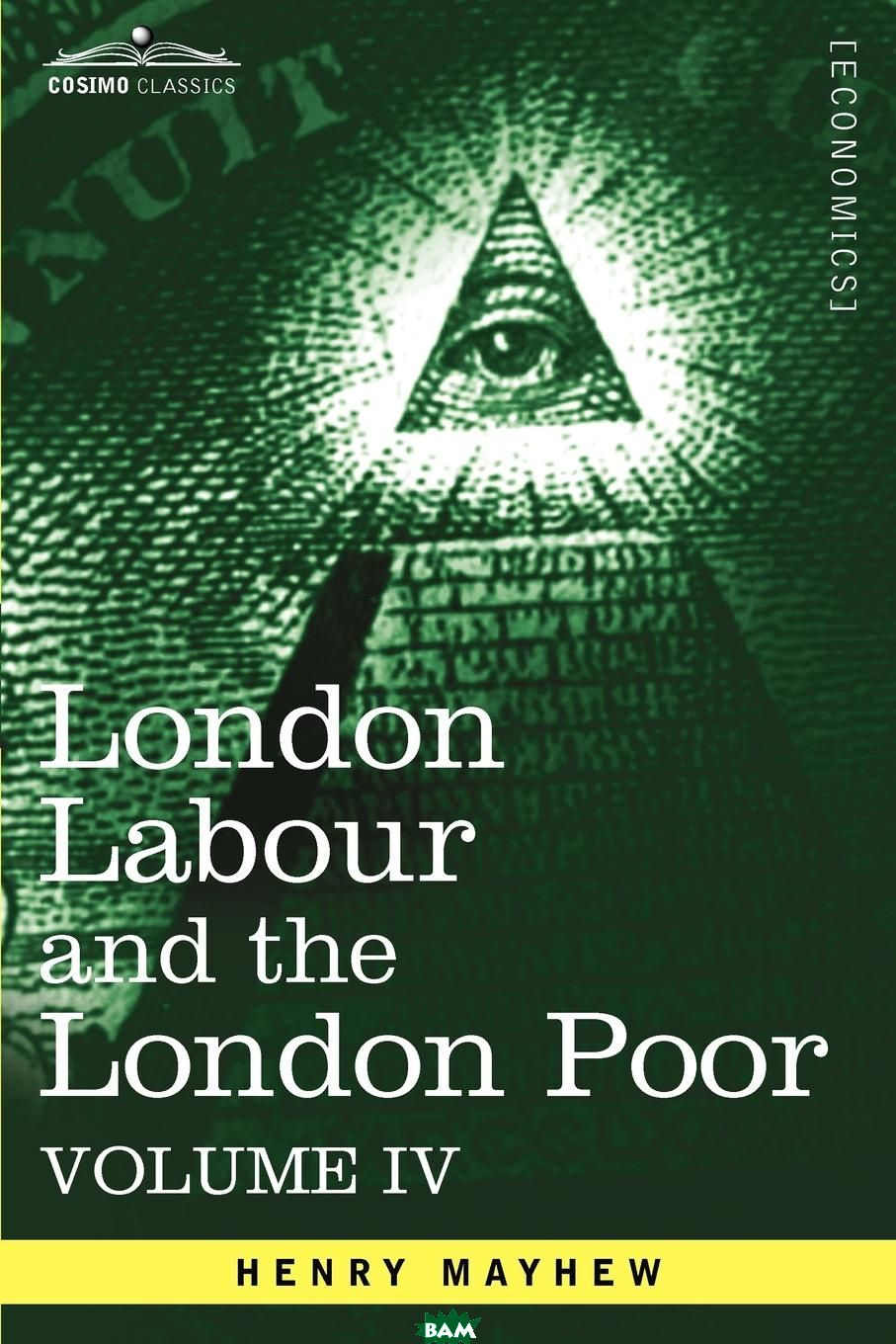 Купить London Labour and the London Poor. A Cyclopaedia of the Condition and Earnings of Those That Will Work, Those That Cannot Work, and Those That Will No, Henry Mayhew, 9781605207391