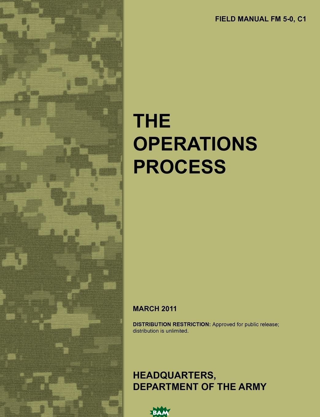 Купить The Operations Process. The official U.S. Army Field Manual FM 5-0, C1 (March 2011), Army Training Doctrine and Command, Combined Arms Doctrine Directorate, U.S. Department of the Army, 9781780399454