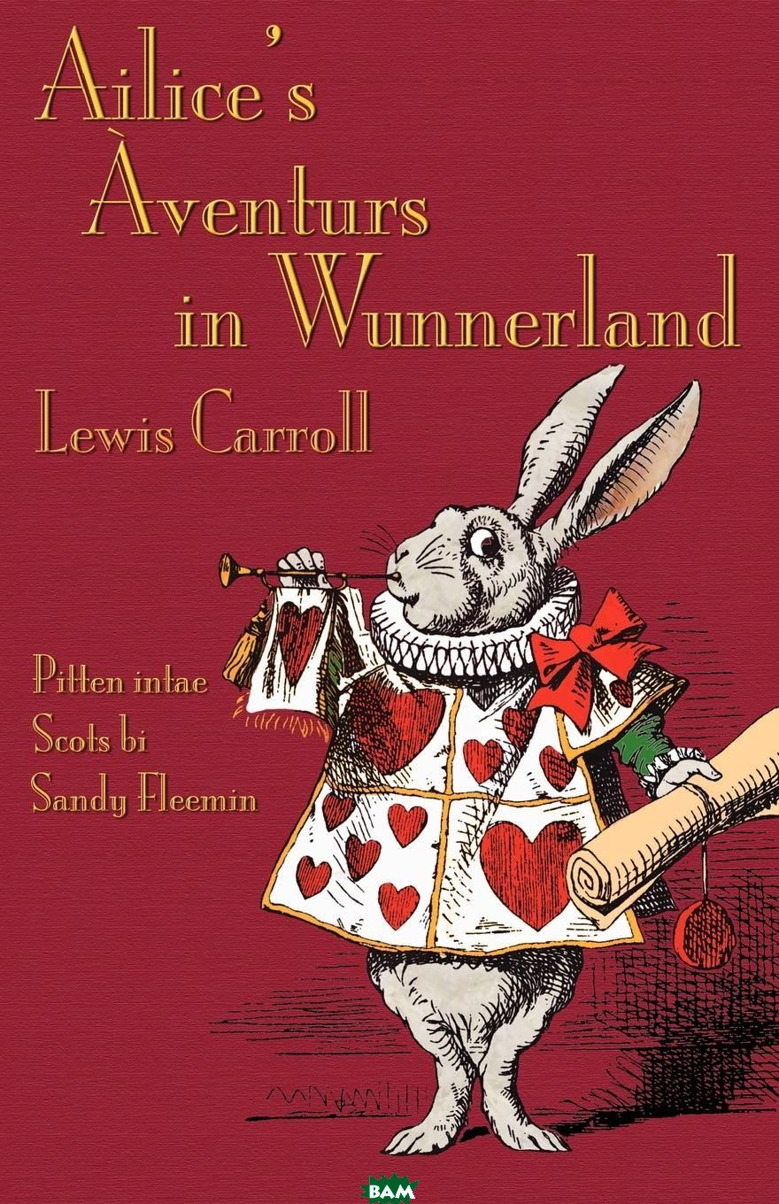 Ailice`s Aventurs in Wunnerland. Alice`s Adventures in Wonderland in Southeast Central Scots