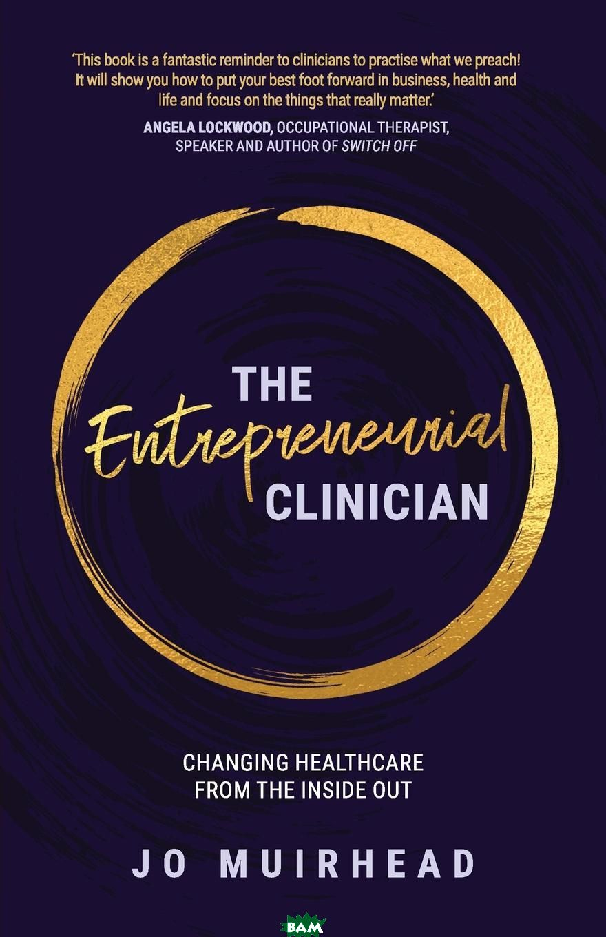 Купить The Entrepreneurial Clinician. Changing healthcare from the inside out, Jo Muirhead, 9781925846676