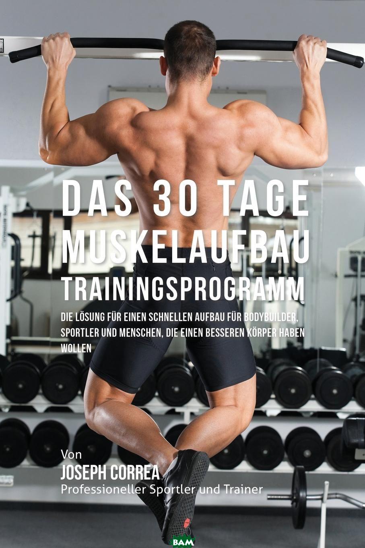 Das 30 Tage-Muskelaufbau-Trainingsprogramm. Die Losung fur einen schnellen Aufbau fur Bodybuilder, Sportler und Menschen, die einen besseren Korper haben wollen, Joseph Correa, 9781941525869  - купить со скидкой