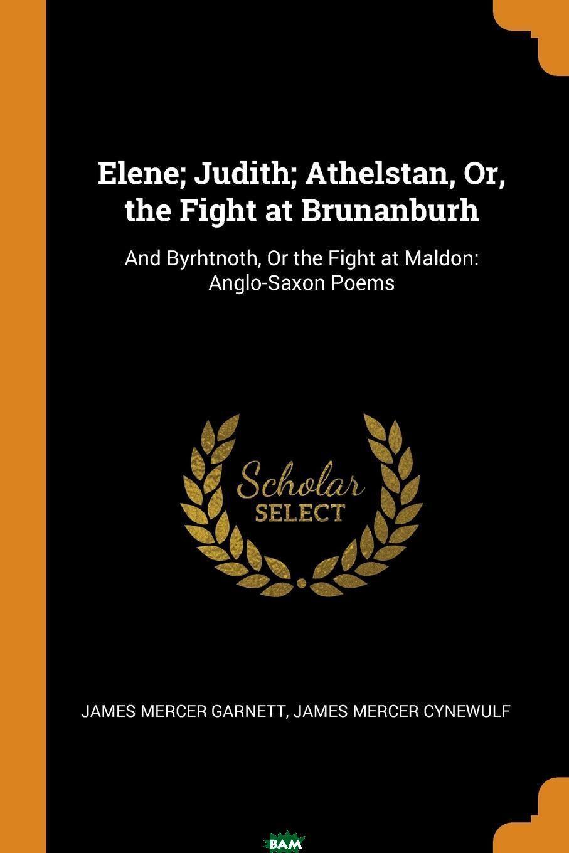 Купить Elene; Judith; Athelstan, Or, the Fight at Brunanburh. And Byrhtnoth, Or the Fight at Maldon: Anglo-Saxon Poems, James Mercer Garnett, James Mercer Cynewulf, 9780342026821
