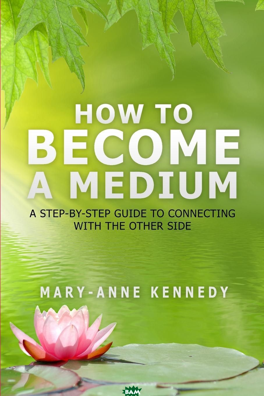 Купить How to Become a Medium. A Step-By-Step Guide to Connecting with the Other Side, Mary-Anne Kennedy, 9780692478035