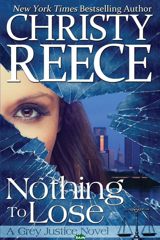 Купить Nothing To Lose. A Grey Justice Novel, Christy Reece, 9780991658411