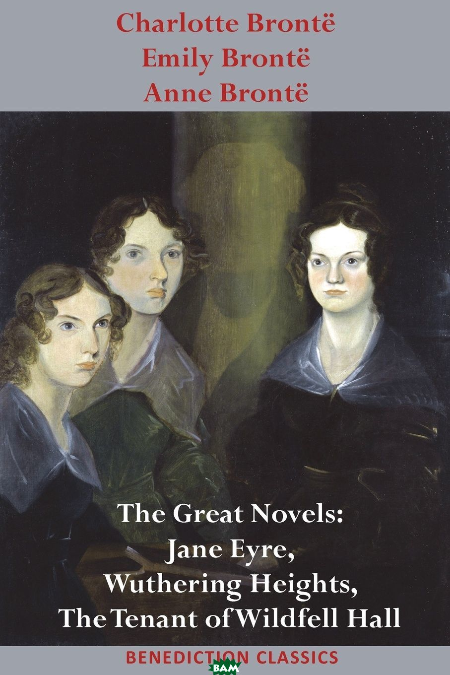 Charlotte Bronte, Emily Bronte and Anne Bronte. The Great Novels: Jane Eyre, Wuthering Heights, and The Tenant of Wildfell Hall