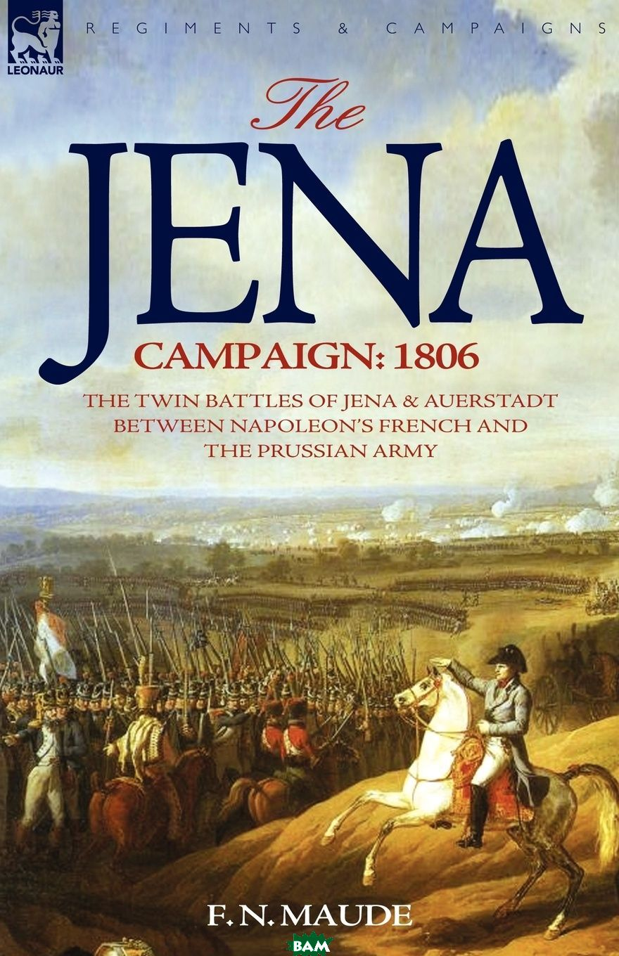 Купить The Jena Campaign. 1806-The Twin Battles of Jena . Auerstadt Between Napoleon.s French and the Prussian Army, F. N. Maude, 9781846772368