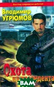 Купить Охота на президента: Книга первая, ОЛМА-ПРЕСС, Владимир Угрюмов, 5-7654-0704-8