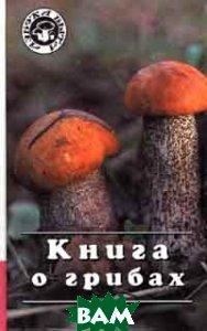 Купить Книга о грибах, РУСИЧ, 5-88590-392-1