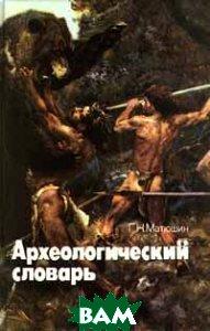 Купить Археологический словарь, Просвещение, Учебная литература, Г. Н. Матюшин, 5-09-004958-0