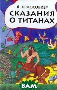 Купить Сказания о титанах, Детская литература. Москва, Я. Голосовкер, 5-08-002325-2